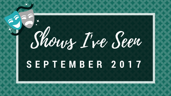 STAGEY ROUNDUP: Shows I've Seen (September 2017)